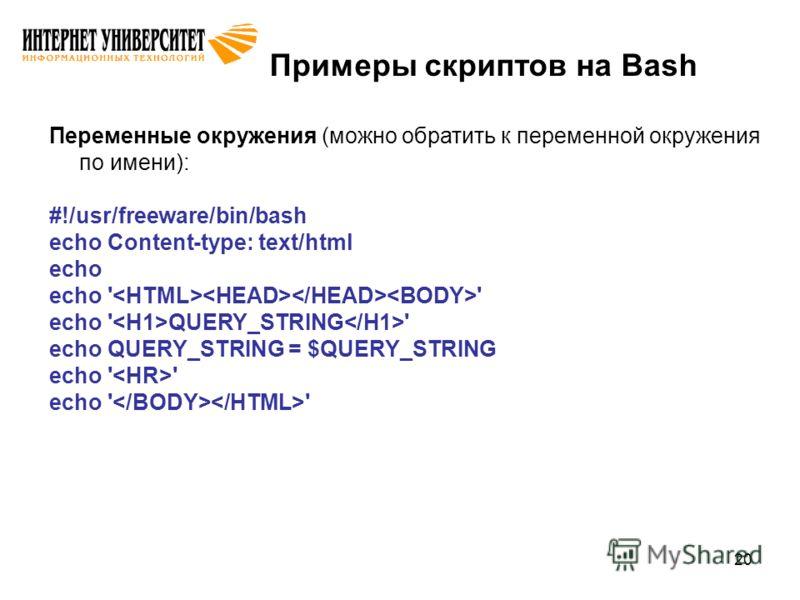 20 Примеры скриптов на Bash Переменные окружения (можно обратить к переменной окружения по имени): #!/usr/freeware/bin/bash echo Content-type: text/html echo echo ' ' echo ' QUERY_STRING ' echo QUERY_STRING = $QUERY_STRING echo ' '