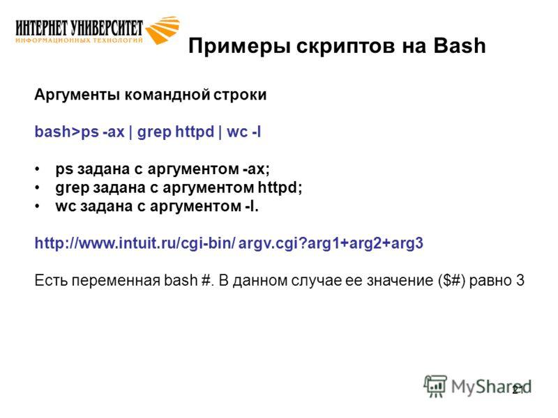 21 Примеры скриптов на Bash Аргументы командной строки bash>ps -ax | grep httpd | wc -l ps задана с аргументом -ax; grep задана с аргументом httpd; wc задана с аргументом -l. http://www.intuit.ru/cgi-bin/ argv.cgi?arg1+arg2+arg3 Есть переменная bash