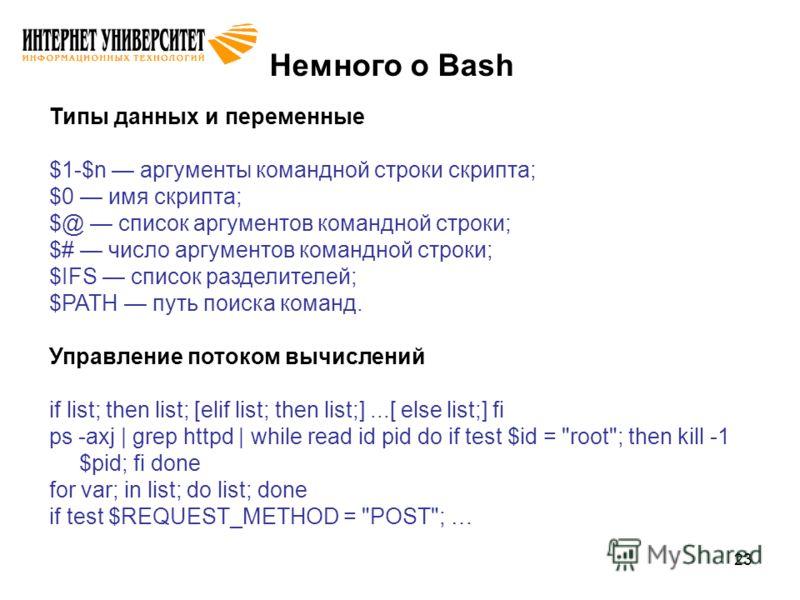 23 Немного о Bash Типы данных и переменные $1-$n аргументы командной строки скрипта; $0 имя скрипта; $@ список аргументов командной строки; $# число аргументов командной строки; $IFS список разделителей; $PATH путь поиска команд. Управление потоком в