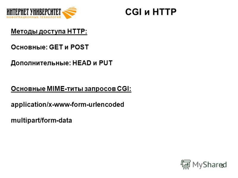 5 CGI и HTTP Методы доступа HTTP: Основные: GET и POST Дополнительные: HEAD и PUT Основные MIME-титы запросов CGI: application/x-www-form-urlencoded multipart/form-data