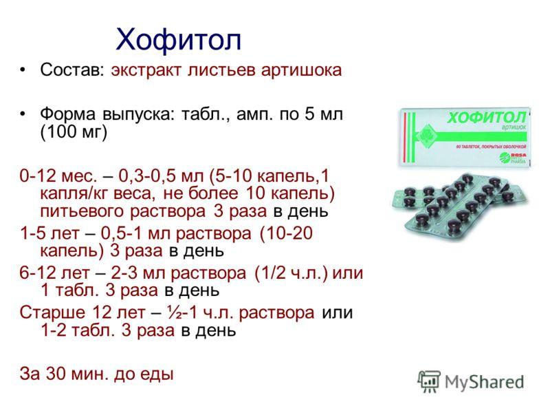 Хофитол Состав: экстракт листьев артишока Форма выпуска: табл., амп. по 5 мл (100 мг) 0-12 мес. – 0,3-0,5 мл (5-10 капель,1 капля/кг веса, не более 10 капель) питьевого раствора 3 раза в день 1-5 лет – 0,5-1 мл раствора (10-20 капель) 3 раза в день 6
