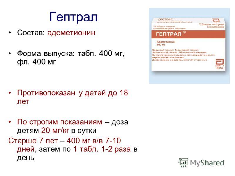 Гептрал Состав: адеметионин Форма выпуска: табл. 400 мг, фл. 400 мг Противопоказан у детей до 18 лет По строгим показаниям – доза детям 20 мг/кг в сутки Старше 7 лет – 400 мг в/в 7-10 дней, затем по 1 табл. 1-2 раза в день