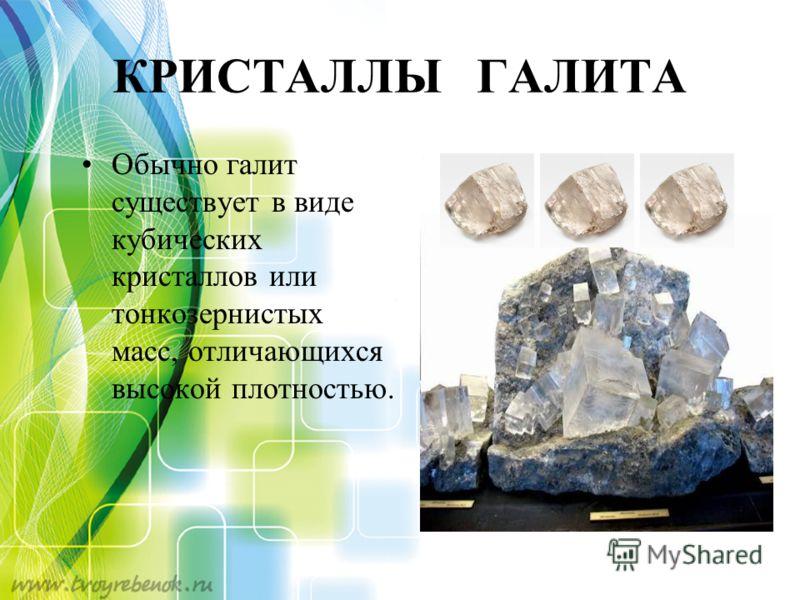 КРИСТАЛЛЫ ГАЛИТА Обычно галит существует в виде кубических кристаллов или тонкозернистых масс, отличающихся высокой плотностью.