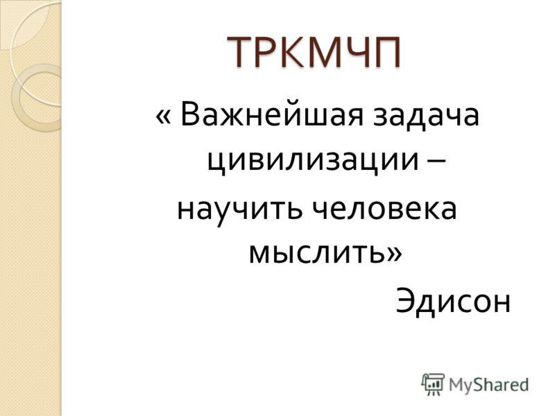 ТРКМЧП « Важнейшая задача цивилизации – научить человека мыслить » Эдисон