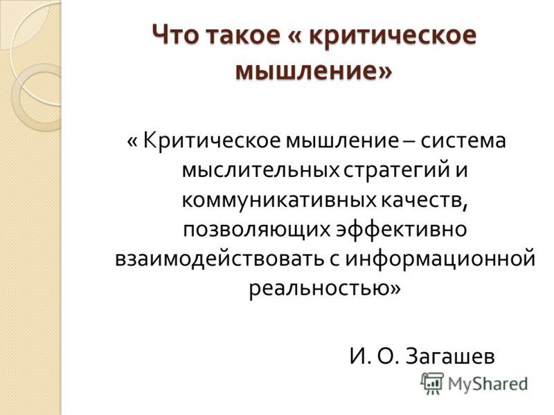 Что такое « критическое мышление » « Критическое мышление – система мыслительных стратегий и коммуникативных качеств, позволяющих эффективно взаимодействовать с информационной реальностью » И. О. Загашев