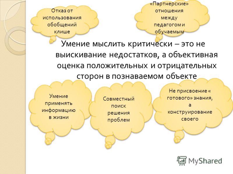Умение мыслить критически – это не выискивание недостатков, а объективная оценка положительных и отрицательных сторон в познаваемом объекте Умение применять информацию в жизни Совместный поиск решения проблем Не присвоение « готового» знания, а конст