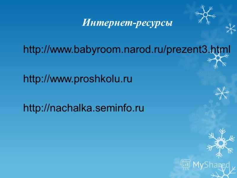 Интернет-ресурсы http://www.babyroom.narod.ru/prezent3.html http://www.proshkolu.ru http://nachalka.seminfo.ru