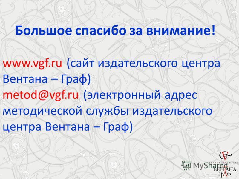 Большое спасибо за внимание! www.vgf.ru (сайт издательского центра Вентана – Граф) metod@vgf.ru (электронный адрес методической службы издательского центра Вентана – Граф)