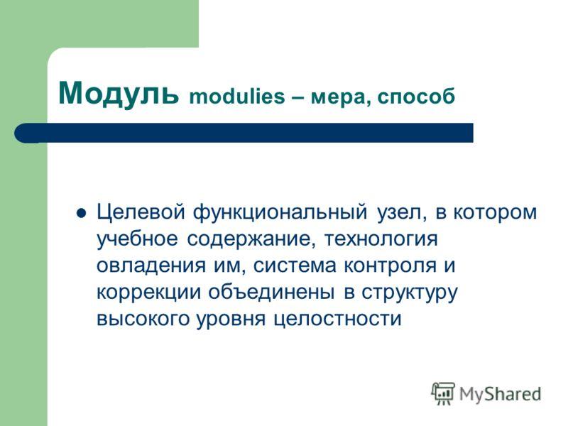 Модуль modulies – мера, способ Целевой функциональный узел, в котором учебное содержание, технология овладения им, система контроля и коррекции объединены в структуру высокого уровня целостности