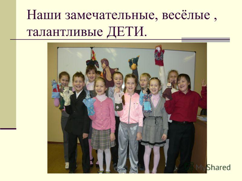 Наши замечательные, весёлые, талантливые ДЕТИ.