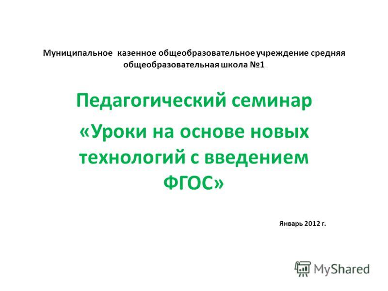 Муниципальное казенное общеобразовательное учреждение средняя общеобразовательная школа 1 Педагогический семинар «Уроки на основе новых технологий с введением ФГОС» Январь 2012 г.