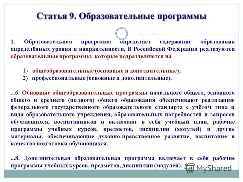 1. Образовательная программа определяет содержание образования определённых уровня и направленности, В Российской Федерации реализуются образовательные программы, которые подразделяются на 1) общеобразовательные (основные и дополнительные); 2)професс