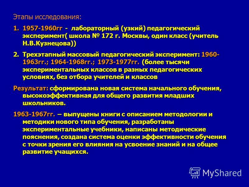 Этапы исследования: 1.1957-1960гг - лабораторный (узкий) педагогический эксперимент( школа 172 г. Москвы, один класс (учитель Н.В.Кузнецова)) 2.Трехэтапный массовый педагогический эксперимент: 1960- 1963гг.; 1964-1968гг.; 1973-1977гг. (более тысячи э