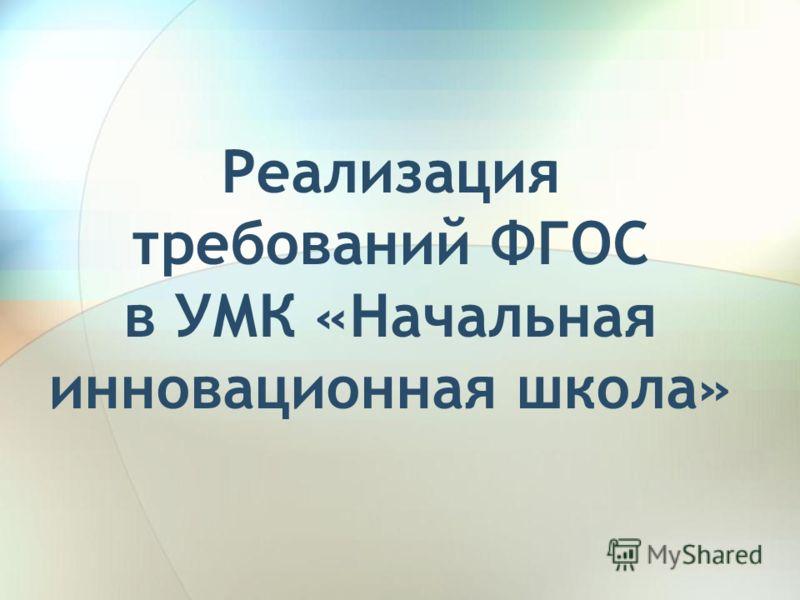 Реализация требований ФГОС в УМК «Начальная инновационная школа»