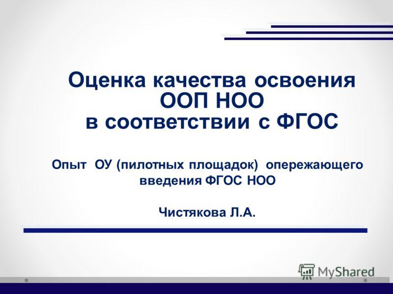 Опыт ОУ (пилотных площадок) опережающего введения ФГОС НОО Чистякова Л.А. Оценка качества освоения ООП НОО в соответствии с ФГОС