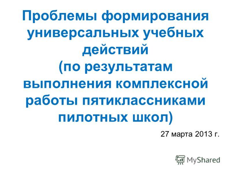 Проблемы формирования универсальных учебных действий (по результатам выполнения комплексной работы пятиклассниками пилотных школ) 27 марта 2013 г.