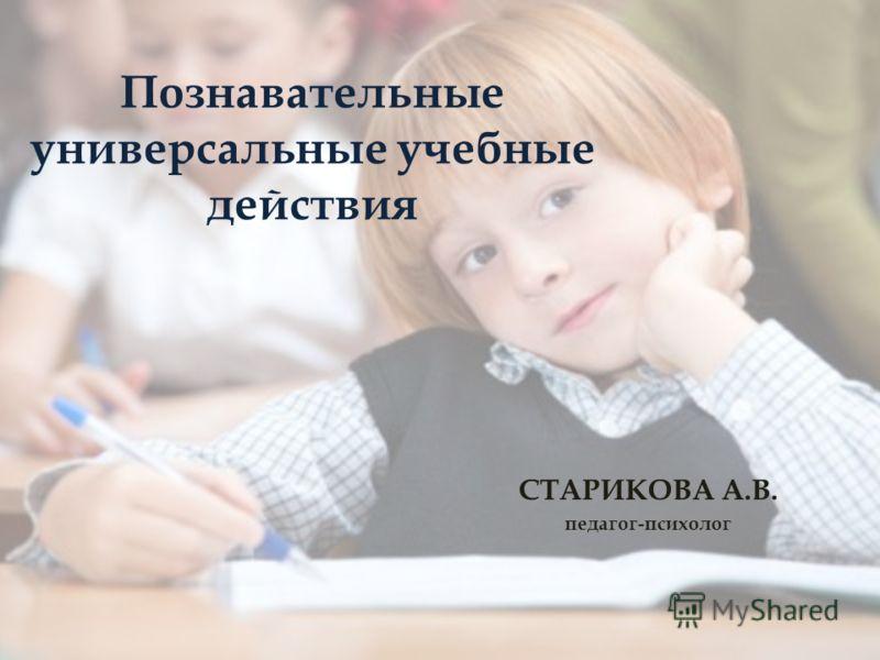 Познавательные универсальные учебные действия СТАРИКОВА А.В. педагог-психолог