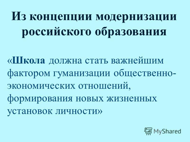 Из концепции модернизации российского образования «Школа должна стать важнейшим фактором гуманизации общественно- экономических отношений, формирования новых жизненных установок личности»