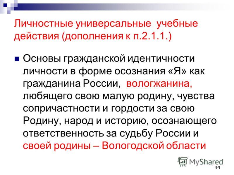 Личностные универсальные учебные действия (дополнения к п.2.1.1.) Основы гражданской идентичности личности в форме осознания «Я» как гражданина России, вологжанина, любящего свою малую родину, чувства сопричастности и гордости за свою Родину, народ и