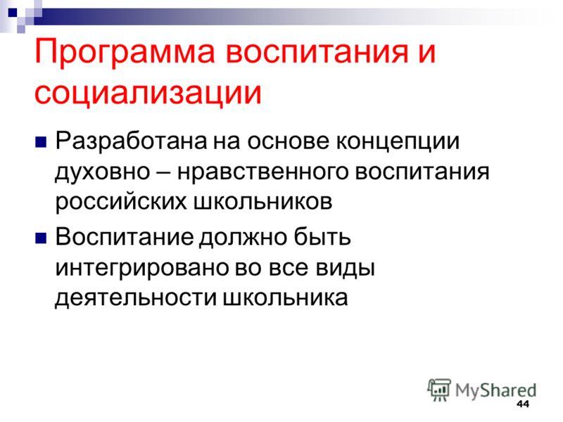 Программа воспитания и социализации Разработана на основе концепции духовно – нравственного воспитания российских школьников Воспитание должно быть интегрировано во все виды деятельности школьника 44