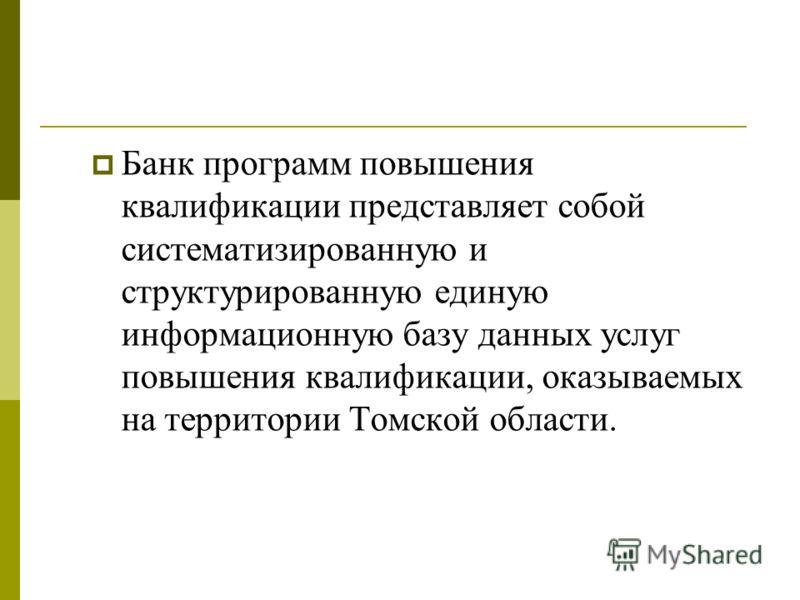 Банк программ повышения квалификации представляет собой систематизированную и структурированную единую информационную базу данных услуг повышения квалификации, оказываемых на территории Томской области.