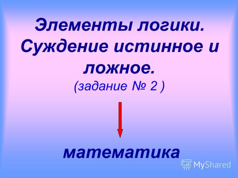 Элементы логики. Суждение истинное и ложное. (задание 2 ) математика