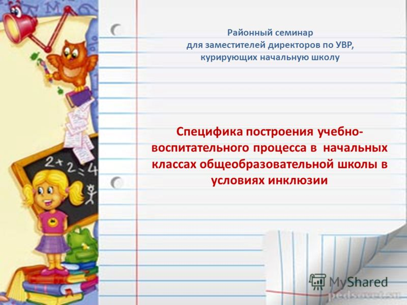 Районный семинар для заместителей директоров по УВР, курирующих начальную школу Специфика построения учебно- воспитательного процесса в начальных классах общеобразовательной школы в условиях инклюзии