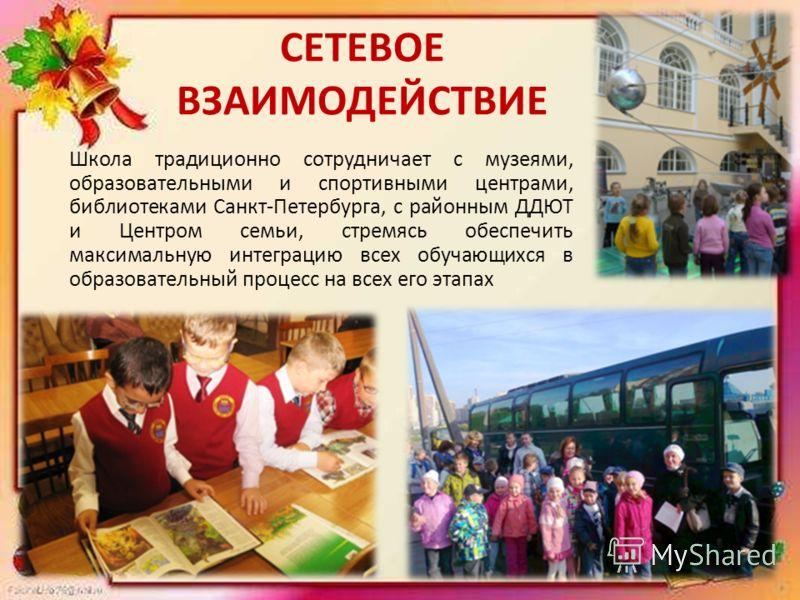 СЕТЕВОЕ ВЗАИМОДЕЙСТВИЕ Школа традиционно сотрудничает с музеями, образовательными и спортивными центрами, библиотеками Санкт-Петербурга, с районным ДДЮТ и Центром семьи, стремясь обеспечить максимальную интеграцию всех обучающихся в образовательный п