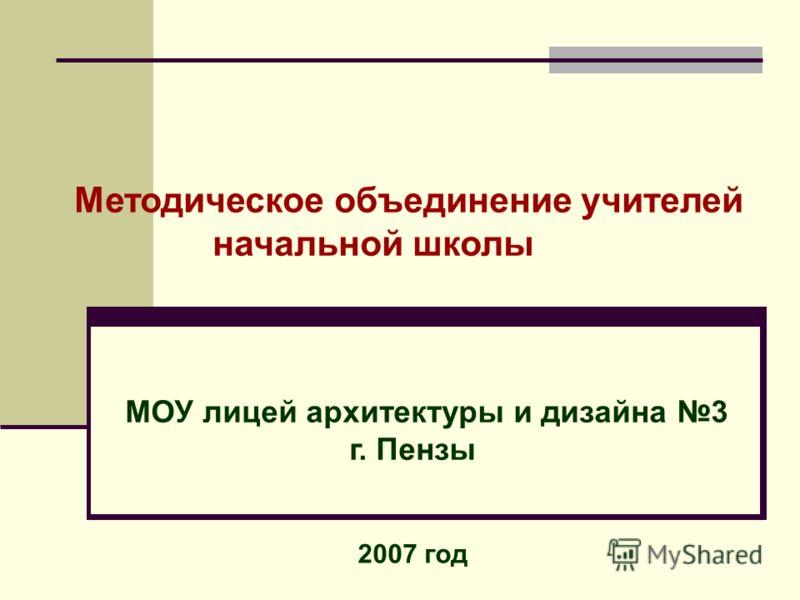 Методическое объединение учителей начальной школы МОУ лицей архитектуры и дизайна 3 г. Пензы 2007 год