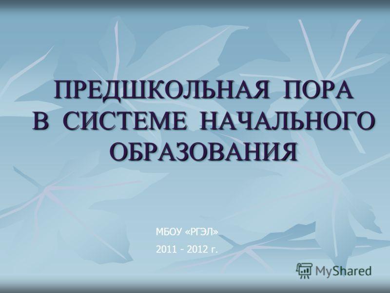 ПРЕДШКОЛЬНАЯ ПОРА В СИСТЕМЕ НАЧАЛЬНОГО ОБРАЗОВАНИЯ МБОУ «РГЭЛ» 2011 - 2012 г.