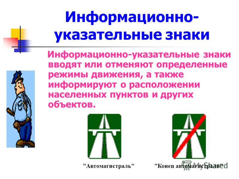 Информационно- указательные знаки Информационно-указательные знаки вводят или отменяют определенные режимы движения, а также информируют о расположении населенных пунктов и других объектов. АвтомагистральКонец автомагистрали