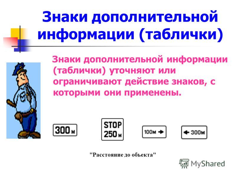 Знаки дополнительной информации (таблички) Знаки дополнительной информации (таблички) уточняют или ограничивают действие знаков, с которыми они применены. Расстояние до объекта