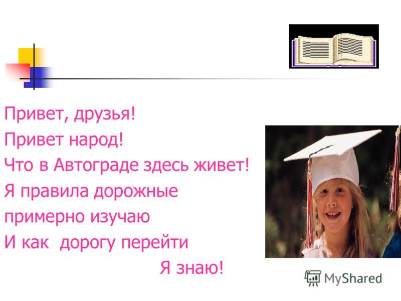 Привет, друзья! Привет народ! Что в Автограде здесь живет! Я правила дорожные примерно изучаю И как дорогу перейти Я знаю!