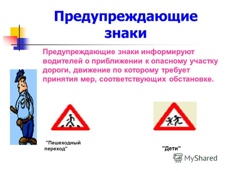 Предупреждающие знаки Предупреждающие знаки информируют водителей о приближении к опасному участку дороги, движение по которому требует принятия мер, соответствующих обстановке. Пешеходный переход Дети