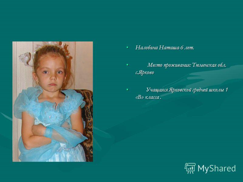 Налобина Наташа-6 лет. Место проживания: Тюменская обл. с.Ярково Учащаяся Ярковской средней школы 1 «В» класса.