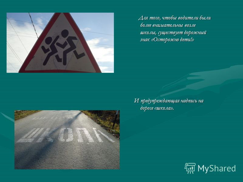 Для того, чтобы водители были более внимательны возле школы, существует дорожный знак «Осторожно дети!» Для того, чтобы водители были более внимательны возле школы, существует дорожный знак «Осторожно дети!» И предупреждающая надпись на дороге «школа