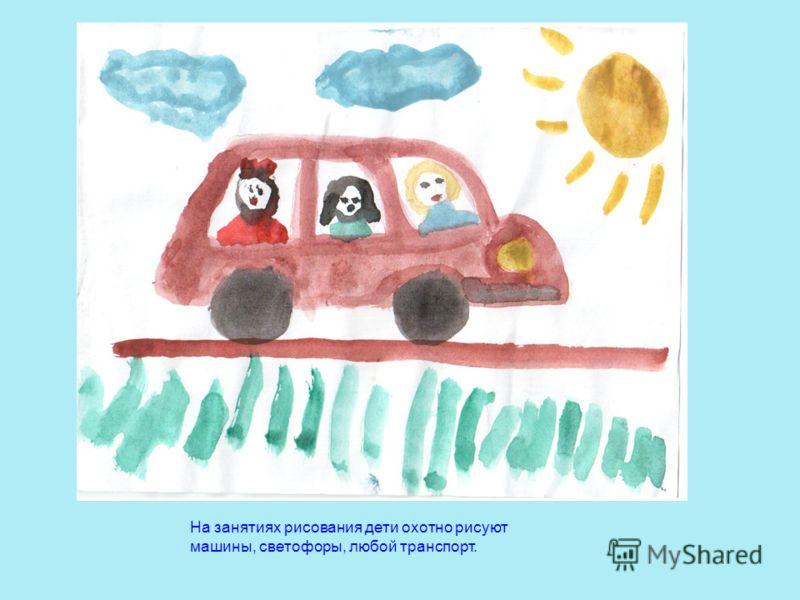 На занятиях рисования дети охотно рисуют машины, светофоры, любой транспорт.
