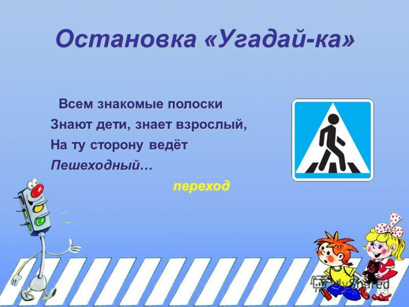 Остановка «Угадай-ка» Всем знакомые полоски Знают дети, знает взрослый, На ту сторону ведёт Пешеходный… переход
