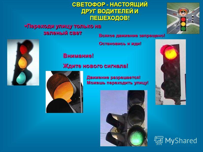 Переходи улицу только на зеленый свет Переходи улицу только на зеленый свет СВЕТОФОР - НАСТОЯЩИЙ ДРУГ ВОДИТЕЛЕЙ И ПЕШЕХОДОВ! Всякое движение запрещено! Остановись и жди! Внимание! Ждите нового сигнала! Движение разрешается! Можешь переходить улицу!