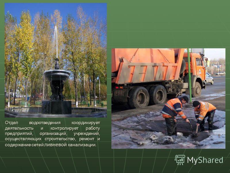 Отдел водоотведения координирует деятельность и контролирует работу предприятий, организаций, учреждений, осуществляющих строительство, ремонт и содержание сетей ливневой канализации.