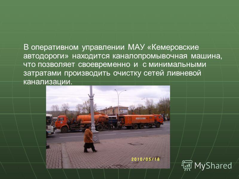 В оперативном управлении МАУ «Кемеровские автодороги» находится каналопромывочная машина, что позволяет своевременно и с минимальными затратами производить очистку сетей ливневой канализации.