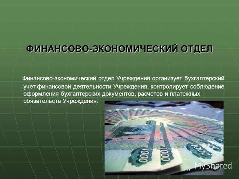 ФИНАНСОВО-ЭКОНОМИЧЕСКИЙ ОТДЕЛ Финансово-экономический отдел Учреждения организует бухгалтерский учет финансовой деятельности Учреждения, контролирует соблюдение оформления бухгалтерских документов, расчетов и платежных обязательств Учреждения.