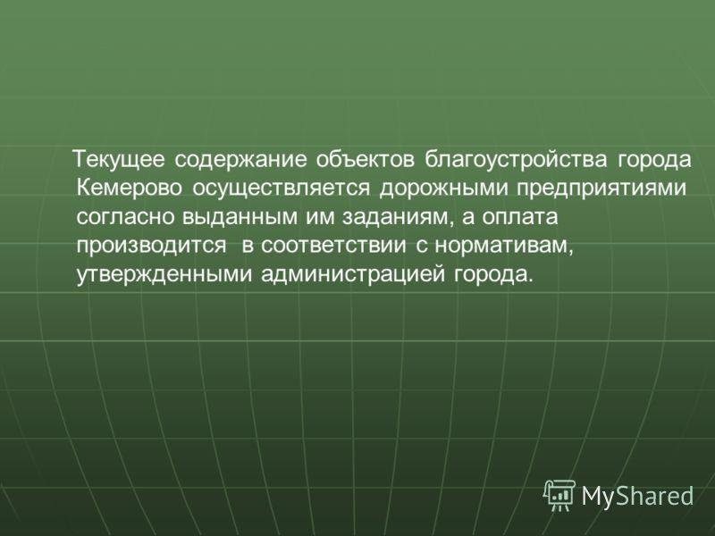 Текущее содержание объектов благоустройства города Кемерово осуществляется дорожными предприятиями согласно выданным им заданиям, а оплата производится в соответствии с нормативам, утвержденными администрацией города.