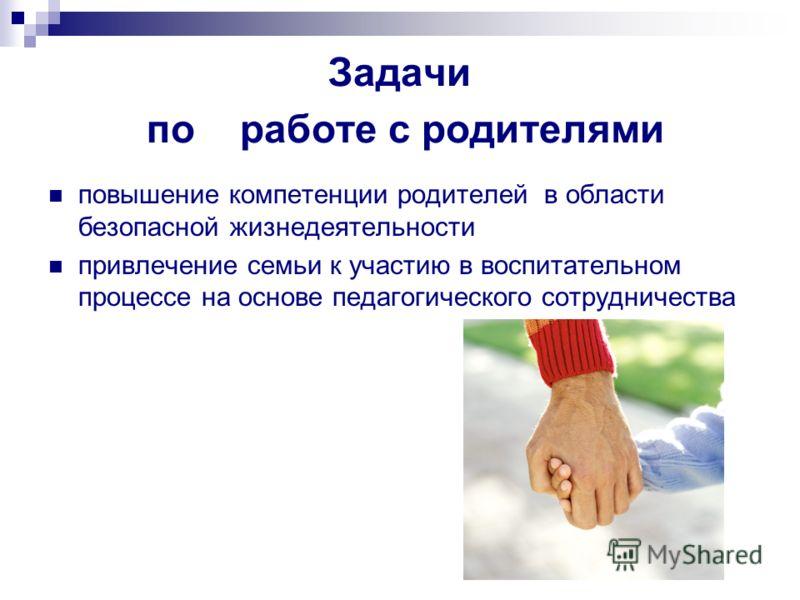 Задачи по работе с родителями повышение компетенции родителей в области безопасной жизнедеятельности привлечение семьи к участию в воспитательном процессе на основе педагогического сотрудничества
