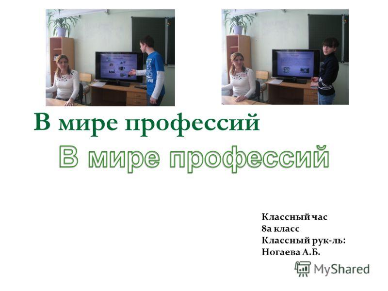 В мире профессий Классный час 8а класс Классный рук-ль: Ногаева А.Б.