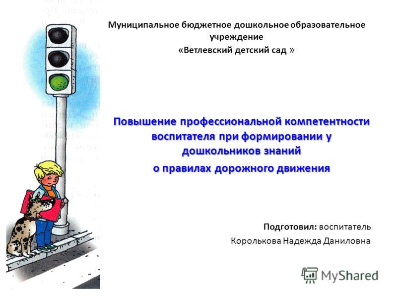 Муниципальное бюджетное дошкольное образовательное учреждение «Ветлевский детский сад » Повышение профессиональной компетентности воспитателя при формировании у дошкольников знаний о правилах дорожного движения Подготовил: воспитатель Королькова Наде