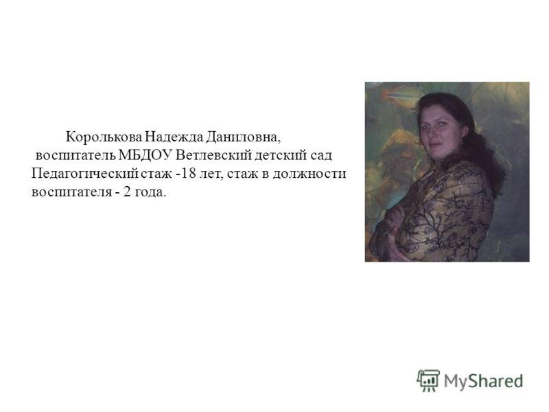 Королькова Надежда Даниловна, воспитатель МБДОУ Ветлевский детский сад Педагогический стаж -18 лет, стаж в должности воспитателя - 2 года.