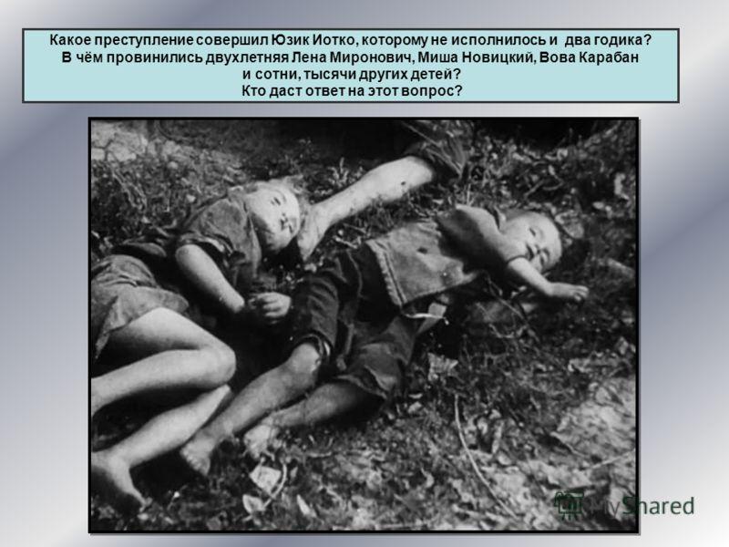 Какое преступление совершил Юзик Иотко, которому не исполнилось и два годика? В чём провинились двухлетняя Лена Миронович, Миша Новицкий, Вова Карабан и сотни, тысячи других детей? Кто даст ответ на этот вопрос?