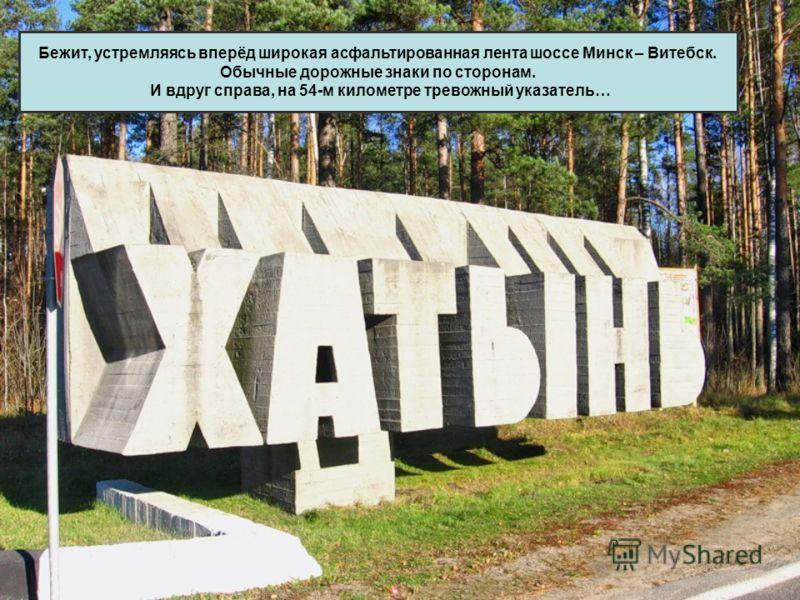 Бежит, устремляясь вперёд широкая асфальтированная лента шоссе Минск – Витебск. Обычные дорожные знаки по сторонам. И вдруг справа, на 54-м километре тревожный указатель…
