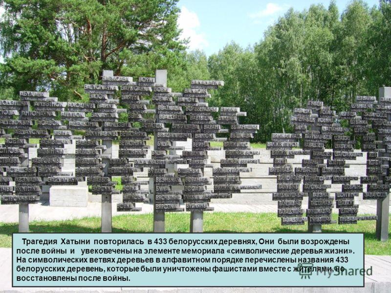 Трагедия Хатыни повторилась в 433 белорусских деревнях, Они были возрождены после войны и увековечены на элементе мемориала «символические деревья жизни». На символических ветвях деревьев в алфавитном порядке перечислены названия 433 белорусских дере